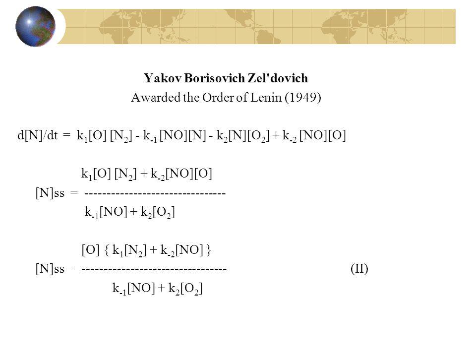 Yakov Borisovich Zel dovich Awarded the Order of Lenin (1949) d[N]/dt = k1[O] [N2] - k-1 [NO][N] - k2[N][O2] + k-2 [NO][O] k1[O] [N2] + k-2[NO][O] [N]ss = -------------------------------- k-1[NO] + k2[O2] [O] { k1[N2] + k-2[NO] } [N]ss = --------------------------------- (II)